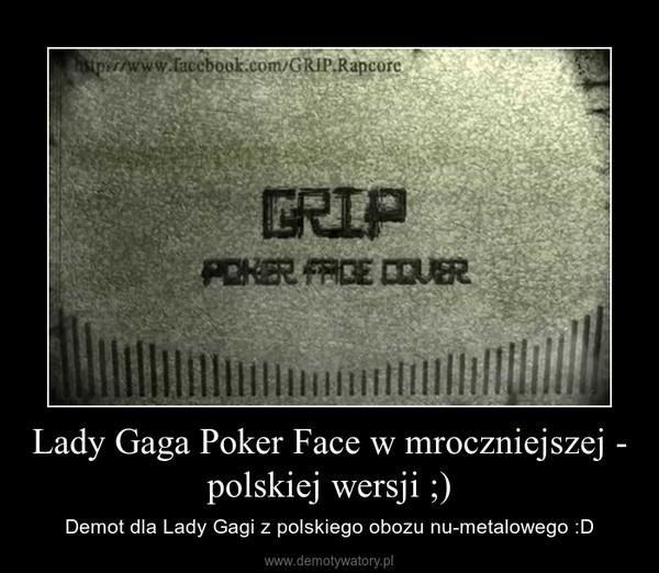 Lady Gaga Poker Face w mroczniejszej - polskiej wersji ;) – Demot dla Lady Gagi z polskiego obozu nu-metalowego :D