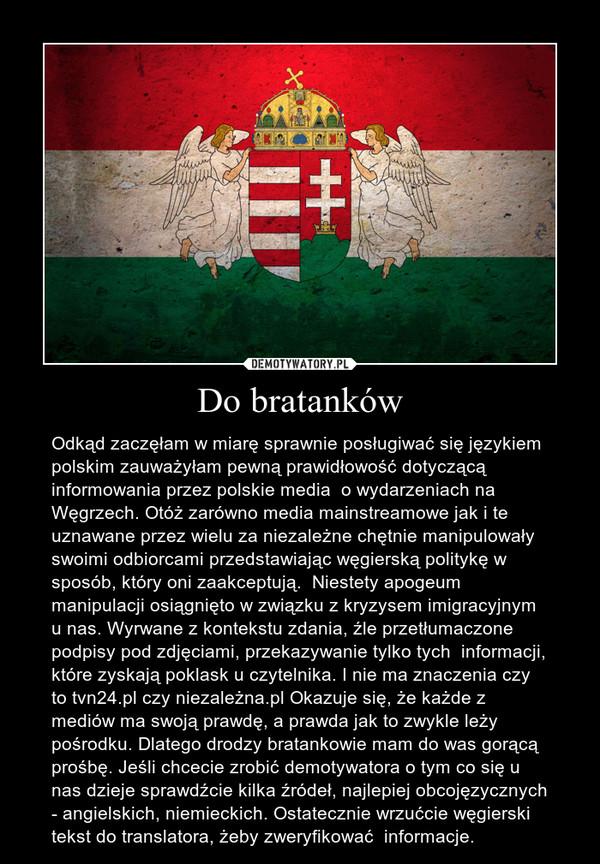 Do bratanków – Odkąd zaczęłam w miarę sprawnie posługiwać się językiem polskim zauważyłam pewną prawidłowość dotyczącą  informowania przez polskie media  o wydarzeniach na Węgrzech. Otóż zarówno media mainstreamowe jak i te uznawane przez wielu za niezależne chętnie manipulowały swoimi odbiorcami przedstawiając węgierską politykę w sposób, który oni zaakceptują.  Niestety apogeum manipulacji osiągnięto w związku z kryzysem imigracyjnym u nas. Wyrwane z kontekstu zdania, źle przetłumaczone podpisy pod zdjęciami, przekazywanie tylko tych  informacji,  które zyskają poklask u czytelnika. I nie ma znaczenia czy to tvn24.pl czy niezależna.pl Okazuje się, że każde z mediów ma swoją prawdę, a prawda jak to zwykle leży pośrodku. Dlatego drodzy bratankowie mam do was gorącą prośbę. Jeśli chcecie zrobić demotywatora o tym co się u nas dzieje sprawdźcie kilka źródeł, najlepiej obcojęzycznych - angielskich, niemieckich. Ostatecznie wrzućcie węgierski tekst do translatora, żeby zweryfikować  informacje.