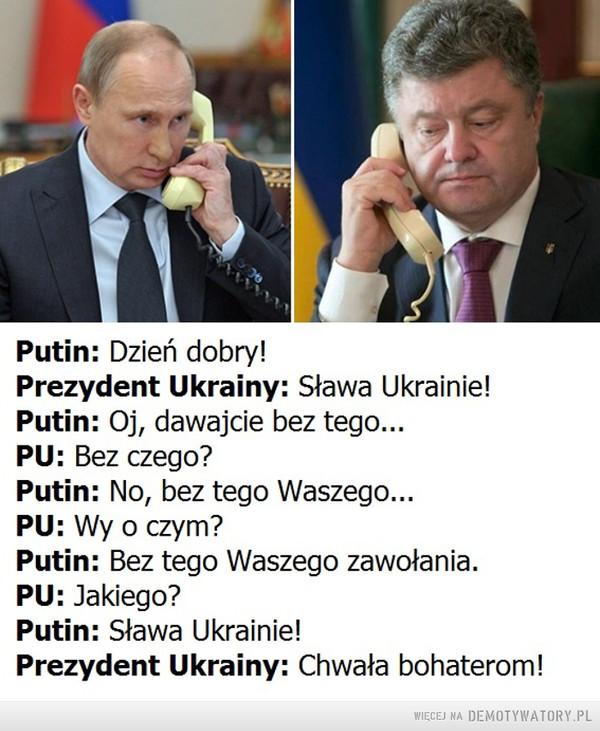 Telefon z Moskwy do Kijowa: –  telefon z Moskwy do Kijowa:Putin: Dzień dobry!Prezynt Ukrainy: Sława Ukrainie! (tak się witają na Ukrainie)Putin: Oj, dawajcie bez tego...PU: Bez czego?Putin No, bez tego Waszego...PU: Wy o czym?Putin: Bez tego Waszego zawołania.PU: Jakiego?Putin: Sława Ukrainie!Prezydent Ukrainy: Chwała bohaterom!