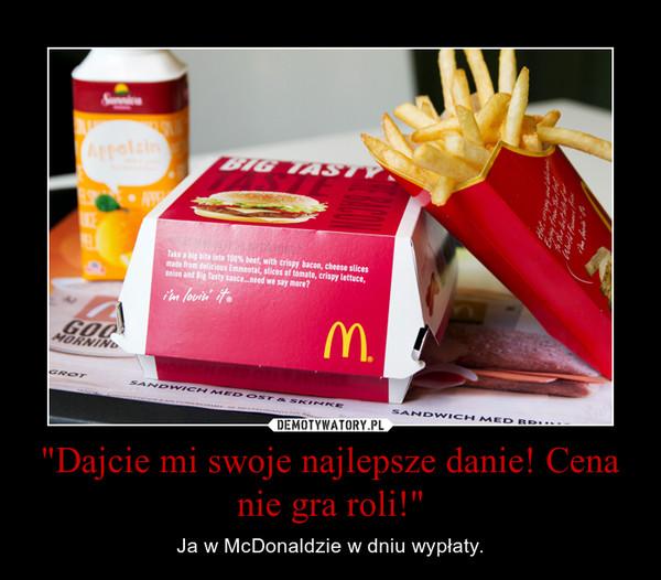 """""""Dajcie mi swoje najlepsze danie! Cena nie gra roli!"""" – Ja w McDonaldzie w dniu wypłaty."""
