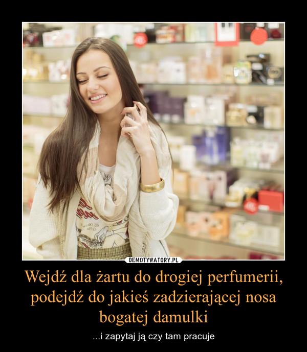 Wejdź dla żartu do drogiej perfumerii, podejdź do jakieś zadzierającej nosa bogatej damulki – ...i zapytaj ją czy tam pracuje