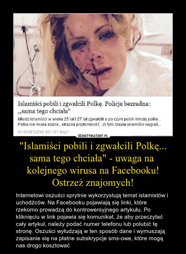 """""""Islamiści pobili i zgwałcili Polkę... sama tego chciała"""" - uwaga na kolejnego wirusa na Facebooku!Ostrzeż znajomych! – Internetowi oszuści sprytnie wykorzystują temat islamistów i uchodźców. Na Facebooku pojawiają się linki, które rzekomo prowadzą do kontrowersyjnego artykułu. Po kliknięciu w link pojawia się komunikat, że aby przeczytać cały artykuł, należy podać numer telefonu lub polubić tę stronę. Oszuści wyłudzają w ten sposób dane i wymuszają zapisanie się na płatne subskrypcje sms-owe, które mogą nas drogo kosztować"""