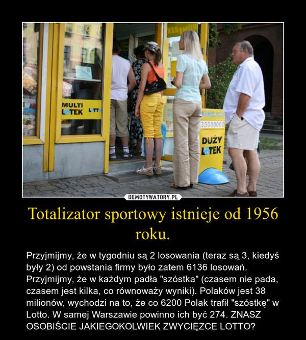 """Totalizator sportowy istnieje od 1956 roku. – Przyjmijmy, że w tygodniu są 2 losowania (teraz są 3, kiedyś były 2) od powstania firmy było zatem 6136 losowań. Przyjmijmy, że w każdym padła """"szóstka"""" (czasem nie pada, czasem jest kilka, co równoważy wyniki). Polaków jest 38 milionów, wychodzi na to, że co 6200 Polak trafił """"szóstkę"""" w Lotto. W samej Warszawie powinno ich być 274. ZNASZ OSOBIŚCIE JAKIEGOKOLWIEK ZWYCIĘZCE LOTTO?"""