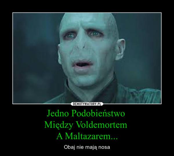 Jedno Podobieństwo Między Voldemortem A Maltazarem... – Obaj nie mają nosa
