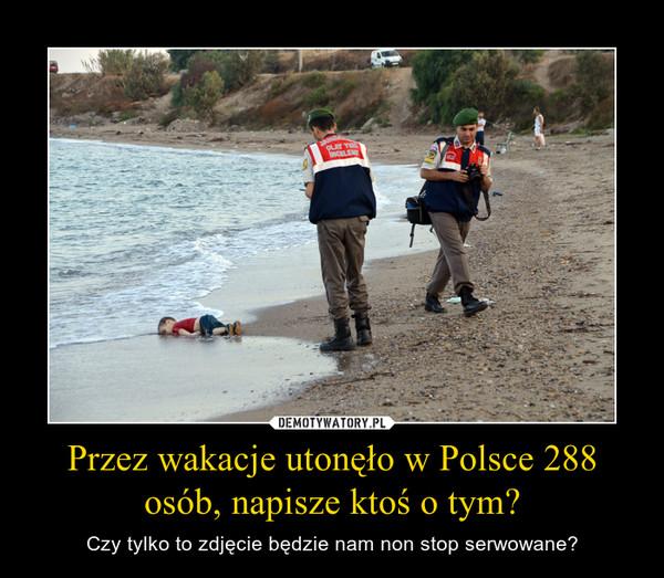 Przez wakacje utonęło w Polsce 288 osób, napisze ktoś o tym? – Czy tylko to zdjęcie będzie nam non stop serwowane?