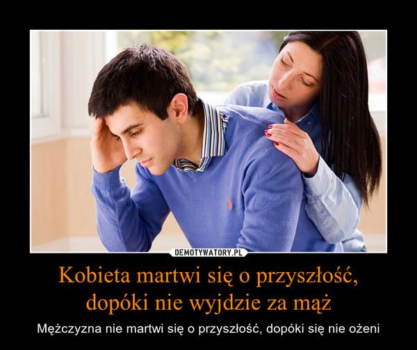 Kobieta martwi się o przyszłość,dopóki nie wyjdzie za mąż – Mężczyzna nie martwi się o przyszłość, dopóki się nie ożeni