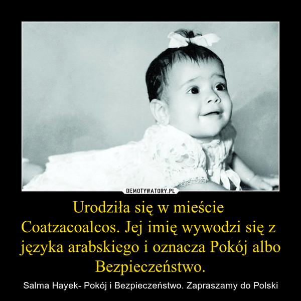 Urodziła się w mieście Coatzacoalcos. Jej imię wywodzi się z języka arabskiego i oznacza Pokój albo Bezpieczeństwo. – Salma Hayek- Pokój i Bezpieczeństwo. Zapraszamy do Polski