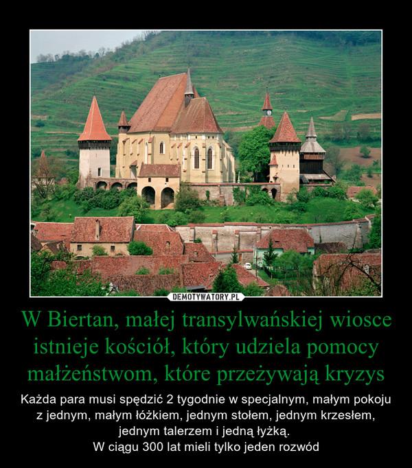 W Biertan, małej transylwańskiej wiosce istnieje kościół, który udziela pomocy małżeństwom, które przeżywają kryzys – Każda para musi spędzić 2 tygodnie w specjalnym, małym pokoju z jednym, małym łóżkiem, jednym stołem, jednym krzesłem, jednym talerzem i jedną łyżką. W ciągu 300 lat mieli tylko jeden rozwód