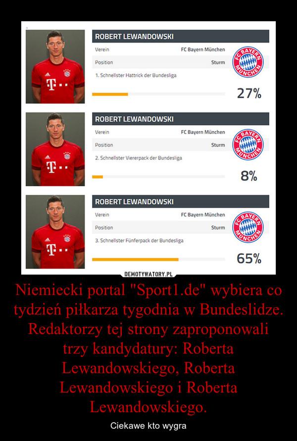 """Niemiecki portal """"Sport1.de"""" wybiera co tydzień piłkarza tygodnia w Bundeslidze. Redaktorzy tej strony zaproponowali trzy kandydatury: Roberta Lewandowskiego, Roberta Lewandowskiego i Roberta Lewandowskiego. – Ciekawe kto wygra"""