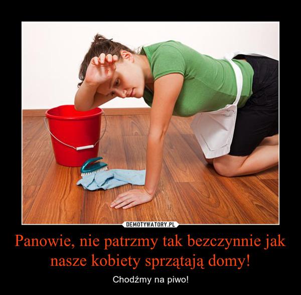 Panowie, nie patrzmy tak bezczynnie jak nasze kobiety sprzątają domy! – Chodźmy na piwo!