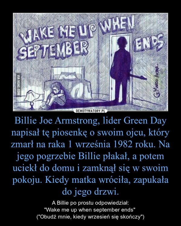 """Billie Joe Armstrong, lider Green Day napisał tę piosenkę o swoim ojcu, który zmarł na raka 1 września 1982 roku. Na jego pogrzebie Billie płakał, a potem uciekł do domu i zamknął się w swoim pokoju. Kiedy matka wróciła, zapukała do jego drzwi. – A Billie po prostu odpowiedział:""""Wake me up when september ends"""" (""""Obudź mnie, kiedy wrzesień się skończy"""")"""