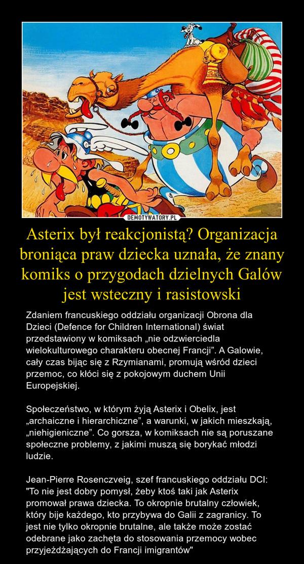 """Asterix był reakcjonistą? Organizacja broniąca praw dziecka uznała, że znany komiks o przygodach dzielnych Galów jest wsteczny i rasistowski – Zdaniem francuskiego oddziału organizacji Obrona dla Dzieci (Defence for Children International) świat przedstawiony w komiksach """"nie odzwierciedla wielokulturowego charakteru obecnej Francji"""". A Galowie, cały czas bijąc się z Rzymianami, promują wśród dzieci przemoc, co kłóci się z pokojowym duchem Unii Europejskiej.Społeczeństwo, w którym żyją Asterix i Obelix, jest """"archaiczne i hierarchiczne"""", a warunki, w jakich mieszkają, """"niehigieniczne"""". Co gorsza, w komiksach nie są poruszane społeczne problemy, z jakimi muszą się borykać młodzi ludzie.Jean-Pierre Rosenczveig, szef francuskiego oddziału DCI: """"To nie jest dobry pomysł, żeby ktoś taki jak Asterix promował prawa dziecka. To okropnie brutalny człowiek, który bije każdego, kto przybywa do Galii z zagranicy. To jest nie tylko okropnie brutalne, ale także może zostać odebrane jako zachęta do stosowania przemocy wobec przyjeżdżających do Francji imigrantów"""""""
