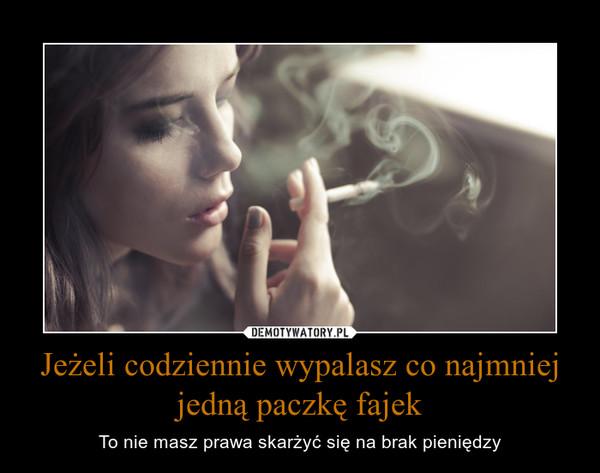 Jeżeli codziennie wypalasz co najmniej jedną paczkę fajek – To nie masz prawa skarżyć się na brak pieniędzy