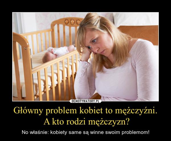 Główny problem kobiet to mężczyźni. A kto rodzi mężczyzn? – No właśnie: kobiety same są winne swoim problemom!