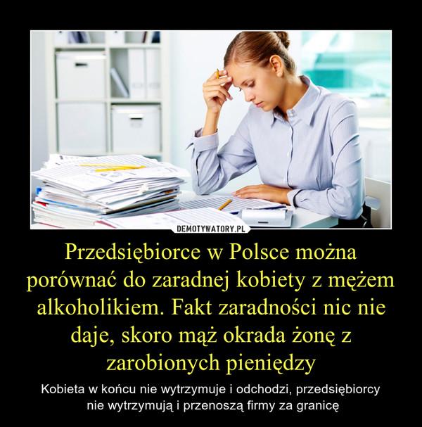 Przedsiębiorce w Polsce można porównać do zaradnej kobiety z mężem alkoholikiem. Fakt zaradności nic nie daje, skoro mąż okrada żonę z zarobionych pieniędzy – Kobieta w końcu nie wytrzymuje i odchodzi, przedsiębiorcy nie wytrzymują i przenoszą firmy za granicę