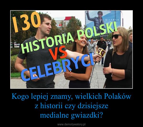 Kogo lepiej znamy, wielkich Polakówz historii czy dzisiejszemedialne gwiazdki? –