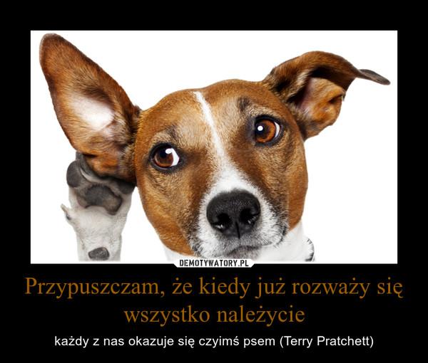 Przypuszczam, że kiedy już rozważy się wszystko należycie – każdy z nas okazuje się czyimś psem (Terry Pratchett)