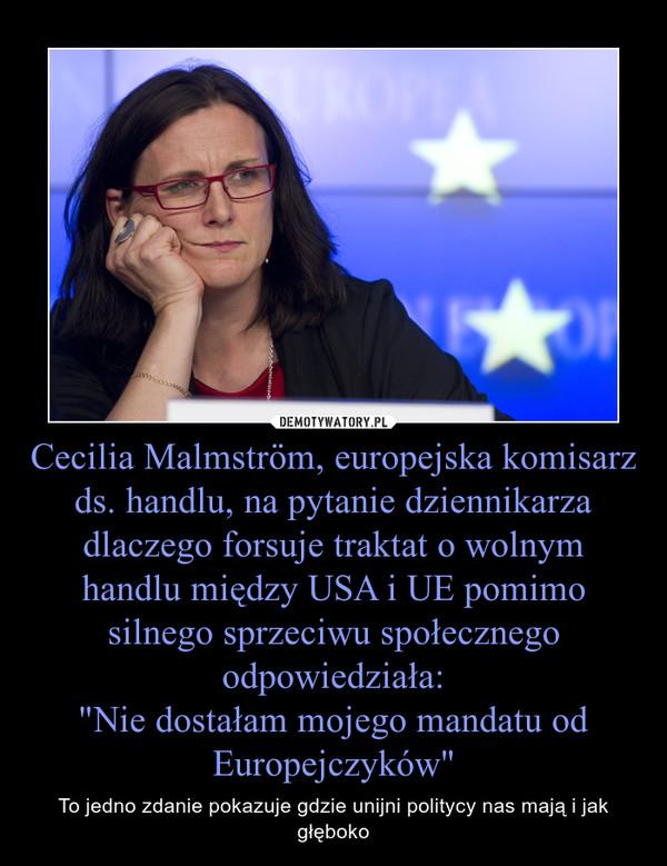 """Cecilia Malmström, europejska komisarz ds. handlu, na pytanie dziennikarza dlaczego forsuje traktat o wolnym handlu między USA i UE pomimo silnego sprzeciwu społecznego odpowiedziała:""""Nie dostałam mojego mandatu od Europejczyków"""" – To jedno zdanie pokazuje gdzie unijni politycy nas mają i jak głęboko"""