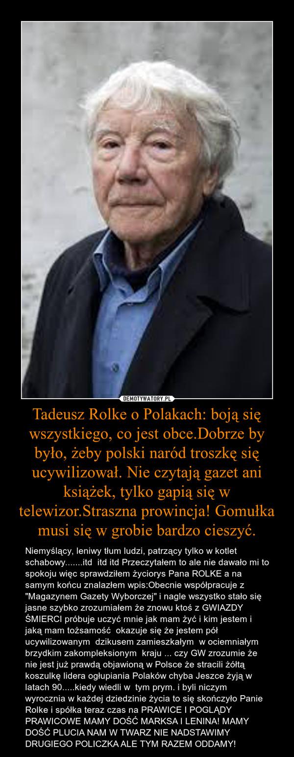 """Tadeusz Rolke o Polakach: boją się wszystkiego, co jest obce.Dobrze by było, żeby polski naród troszkę się ucywilizował. Nie czytają gazet ani książek, tylko gapią się w telewizor.Straszna prowincja! Gomułka musi się w grobie bardzo cieszyć. – Niemyślący, leniwy tłum ludzi, patrzący tylko w kotlet schabowy.......itd  itd itd Przeczytałem to ale nie dawało mi to spokoju więc sprawdziłem życiorys Pana ROLKE a na samym końcu znalazłem wpis:Obecnie współpracuje z """"Magazynem Gazety Wyborczej"""" i nagle wszystko stało się jasne szybko zrozumiałem że znowu ktoś z GWIAZDY ŚMIERCI próbuje uczyć mnie jak mam żyć i kim jestem i jaką mam tożsamość  okazuje się że jestem pół ucywilizowanym  dzikusem zamieszkałym  w ociemniałym brzydkim zakompleksionym  kraju ... czy GW zrozumie że nie jest już prawdą objawioną w Polsce że stracili żółtą koszulkę lidera ogłupiania Polaków chyba Jeszce żyją w latach 90.....kiedy wiedli w  tym prym. i byli niczym wyrocznia w każdej dziedzinie życia to się skończyło Panie Rolke i spółka teraz czas na PRAWICE I POGLĄDY PRAWICOWE MAMY DOŚĆ MARKSA I LENINA! MAMY DOŚĆ PLUCIA NAM W TWARZ NIE NADSTAWIMY DRUGIEGO POLICZKA ALE TYM RAZEM ODDAMY!"""