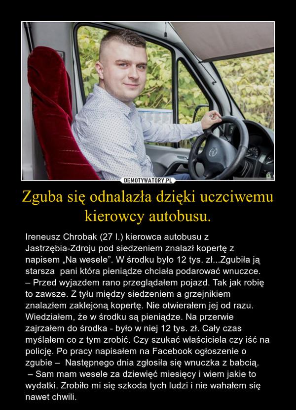 """Zguba się odnalazła dzięki uczciwemu kierowcy autobusu. – Ireneusz Chrobak (27 l.) kierowca autobusu z Jastrzębia-Zdroju pod siedzeniem znalazł kopertę z napisem """"Na wesele"""". W środku było 12 tys. zł...Zgubiła ją starsza  pani która pieniądze chciała podarować wnuczce.– Przed wyjazdem rano przeglądałem pojazd. Tak jak robię to zawsze. Z tyłu między siedzeniem a grzejnikiem znalazłem zaklejoną kopertę. Nie otwierałem jej od razu. Wiedziałem, że w środku są pieniądze. Na przerwie zajrzałem do środka - było w niej 12 tys. zł. Cały czas myślałem co z tym zrobić. Czy szukać właściciela czy iść na policję. Po pracy napisałem na Facebook ogłoszenie o zgubie –  Następnego dnia zgłosiła się wnuczka z babcią. – Sam mam wesele za dziewięć miesięcy i wiem jakie to wydatki. Zrobiło mi się szkoda tych ludzi i nie wahałem się nawet chwili."""