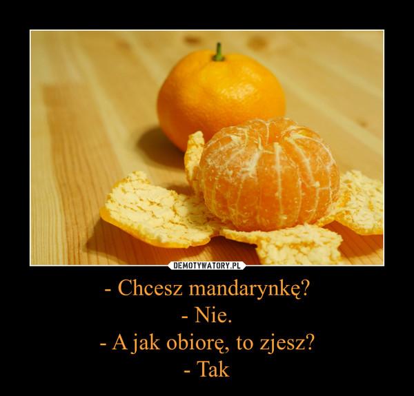 - Chcesz mandarynkę?- Nie.- A jak obiorę, to zjesz?- Tak –