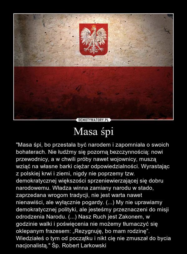 """Masa śpi – """"Masa śpi, bo przestała być narodem i zapomniała o swoich bohaterach. Nie łudźmy się pozorną bezczynnością: nowi przewodnicy, a w chwili próby nawet wojownicy, muszą wziąć na własne barki ciężar odpowiedzialności. Wyrastając z polskiej krwi i ziemi, nigdy nie poprzemy tzw. demokratycznej większości sprzeniewierzającej się dobru narodowemu. Władza winna zamiany narodu w stado, zaprzedana wrogom tradycji, nie jest warta nawet nienawiści, ale wyłącznie pogardy. (...) My nie uprawiamy demokratycznej polityki, ale jesteśmy przeznaczeni do misji odrodzenia Narodu. (...) Nasz Ruch jest Zakonem, w godzinie walki i poświęcenia nie możemy tłumaczyć się oklepanym frazesem: """"Rezygnuję, bo mam rodzinę"""". Wiedziałeś o tym od początku i nikt cię nie zmuszał do bycia nacjonalistą."""" Śp. Robert Larkowski"""