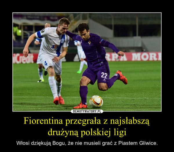 Fiorentina przegrała z najsłabszą drużyną polskiej ligi – Włosi dziękują Bogu, że nie musieli grać z Piastem Gliwice.