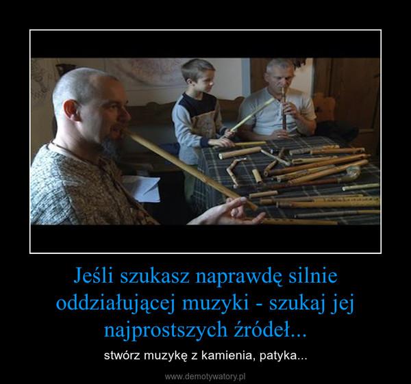 Jeśli szukasz naprawdę silnie oddziałującej muzyki - szukaj jej najprostszych źródeł... – stwórz muzykę z kamienia, patyka...