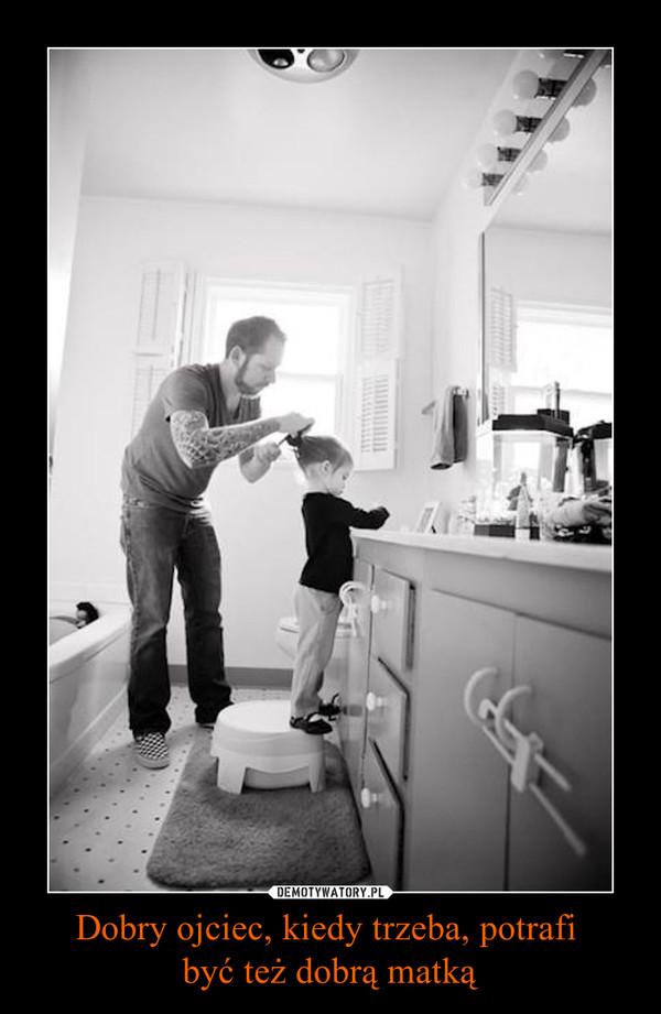 Dobry ojciec, kiedy trzeba, potrafi być też dobrą matką –