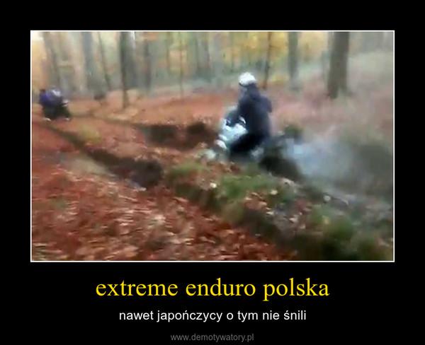 extreme enduro polska – nawet japończycy o tym nie śnili