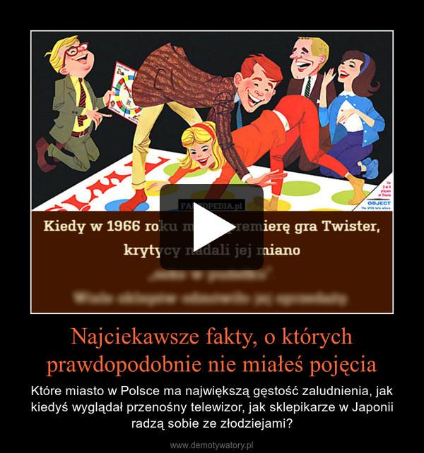 Najciekawsze fakty, o którychprawdopodobnie nie miałeś pojęcia – Które miasto w Polsce ma największą gęstość zaludnienia, jak kiedyś wyglądał przenośny telewizor, jak sklepikarze w Japonii radzą sobie ze złodziejami?