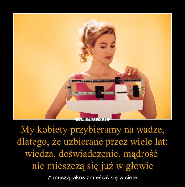 My kobiety przybieramy na wadze, dlatego, że uzbierane przez wiele lat: wiedza, doświadczenie, mądrość nie mieszczą się już w głowie – A muszą jakoś zmieścić się w ciele