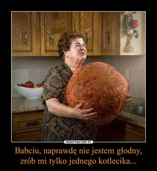 Babciu, naprawdę nie jestem głodny,zrób mi tylko jednego kotlecika... –