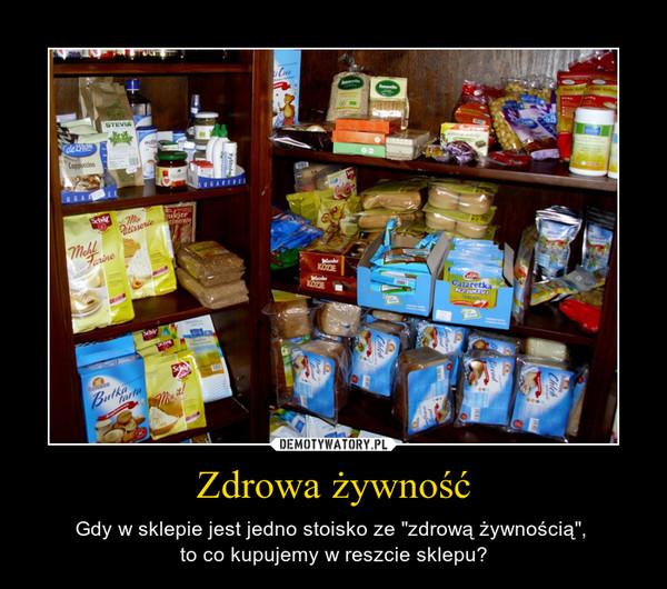 """Zdrowa żywność – Gdy w sklepie jest jedno stoisko ze """"zdrową żywnością"""", to co kupujemy w reszcie sklepu?"""