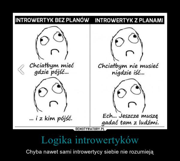 Logika introwertyków – Chyba nawet sami introwertycy siebie nie rozumieją