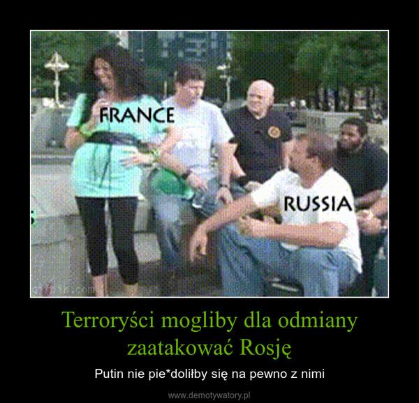 Terroryści mogliby dla odmiany zaatakować Rosję – Putin nie pie*doliłby się na pewno z nimi