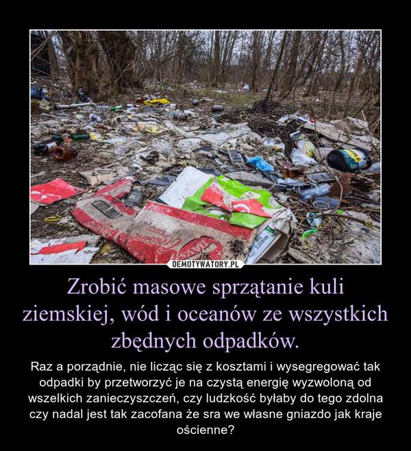 Zrobić masowe sprzątanie kuli ziemskiej, wód i oceanów ze wszystkich zbędnych odpadków. – Raz a porządnie, nie licząc się z kosztami i wysegregować tak odpadki by przetworzyć je na czystą energię wyzwoloną od wszelkich zanieczyszczeń, czy ludzkość byłaby do tego zdolna czy nadal jest tak zacofana że sra we własne gniazdo jak kraje ościenne?