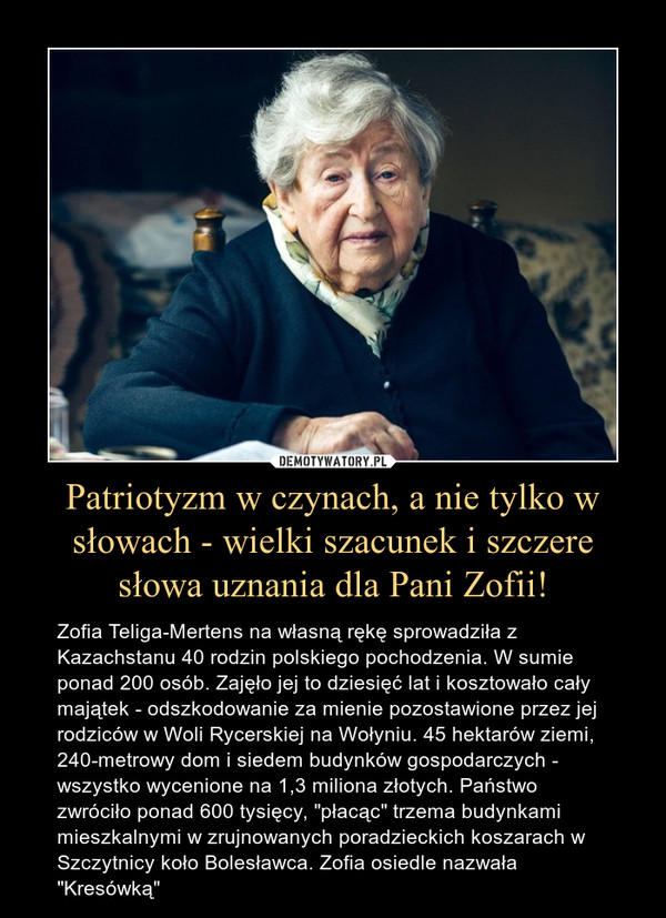 """Patriotyzm w czynach, a nie tylko w słowach - wielki szacunek i szczere słowa uznania dla Pani Zofii! – Zofia Teliga-Mertens na własną rękę sprowadziła z Kazachstanu 40 rodzin polskiego pochodzenia. W sumie ponad 200 osób. Zajęło jej to dziesięć lat i kosztowało cały majątek - odszkodowanie za mienie pozostawione przez jej rodziców w Woli Rycerskiej na Wołyniu. 45 hektarów ziemi, 240-metrowy dom i siedem budynków gospodarczych - wszystko wycenione na 1,3 miliona złotych. Państwo zwróciło ponad 600 tysięcy, """"płacąc"""" trzema budynkami mieszkalnymi w zrujnowanych poradzieckich koszarach w Szczytnicy koło Bolesławca. Zofia osiedle nazwała """"Kresówką"""""""