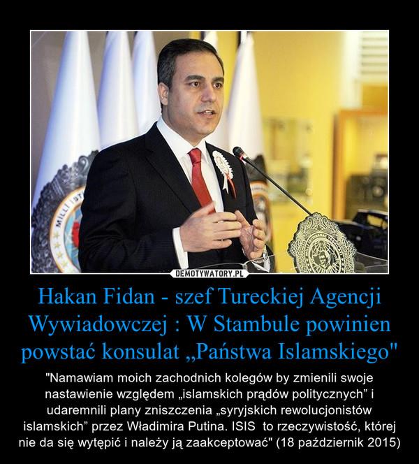 """Hakan Fidan - szef Tureckiej Agencji Wywiadowczej : W Stambule powinien powstać konsulat """"Państwa Islamskiego"""" – """"Namawiam moich zachodnich kolegów by zmienili swoje nastawienie względem """"islamskich prądów politycznych"""" i udaremnili plany zniszczenia """"syryjskich rewolucjonistów islamskich"""" przez Władimira Putina. ISIS  to rzeczywistość, której nie da się wytępić i należy ją zaakceptować"""" (18 październik 2015)"""