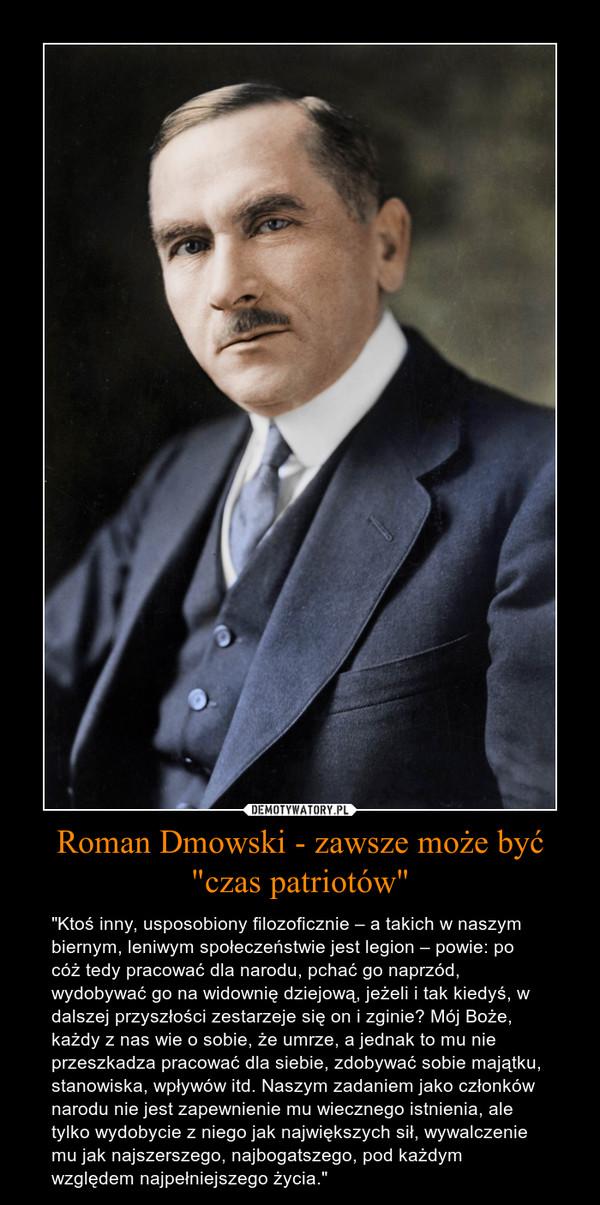 """Roman Dmowski - zawsze może być """"czas patriotów"""" – """"Ktoś inny, usposobiony filozoficznie – a takich w naszym biernym, leniwym społeczeństwie jest legion – powie: po cóż tedy pracować dla narodu, pchać go naprzód, wydobywać go na widownię dziejową, jeżeli i tak kiedyś, w dalszej przyszłości zestarzeje się on i zginie? Mój Boże, każdy z nas wie o sobie, że umrze, a jednak to mu nie przeszkadza pracować dla siebie, zdobywać sobie majątku, stanowiska, wpływów itd. Naszym zadaniem jako członków narodu nie jest zapewnienie mu wiecznego istnienia, ale tylko wydobycie z niego jak największych sił, wywalczenie mu jak najszerszego, najbogatszego, pod każdym względem najpełniejszego życia."""""""
