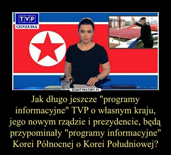 """Jak długo jeszcze """"programy informacyjne"""" TVP o własnym kraju, jego nowym rządzie i prezydencie, będą przypominały """"programy informacyjne"""" Korei Północnej o Korei Południowej? –"""