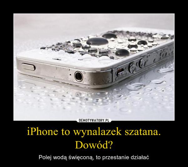 iPhone to wynalazek szatana. Dowód? – Polej wodą święconą, to przestanie działać