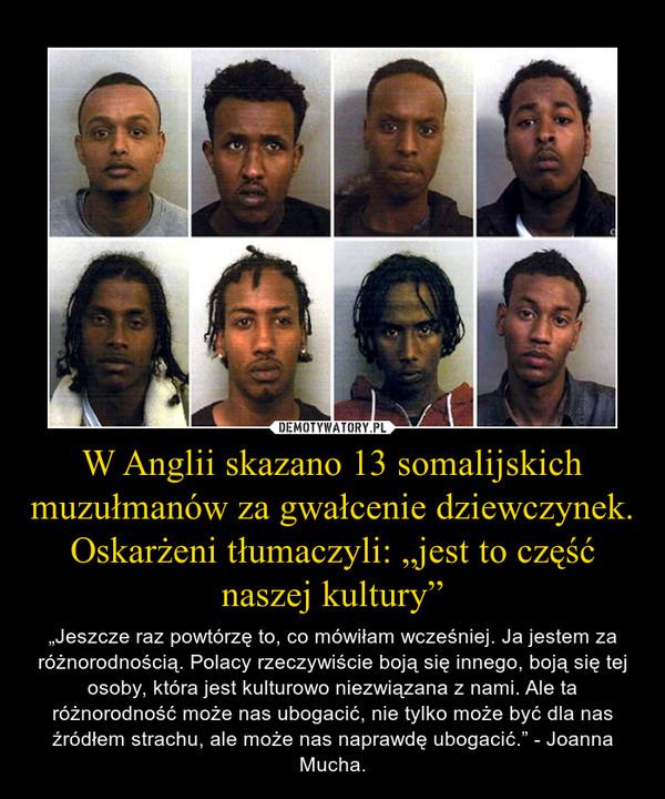 """W Anglii skazano 13 somalijskich muzułmanów za gwałcenie dziewczynek. Oskarżeni tłumaczyli: """"jest to część naszej kultury"""" – """"Jeszcze raz powtórzę to, co mówiłam wcześniej. Ja jestem za różnorodnością. Polacy rzeczywiście boją się innego, boją się tej osoby, która jest kulturowo niezwiązana z nami. Ale ta różnorodność może nas ubogacić, nie tylko może być dla nas źródłem strachu, ale może nas naprawdę ubogacić."""" - Joanna Mucha."""