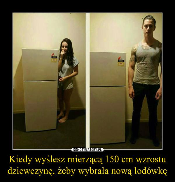 Kiedy wyślesz mierzącą 150 cm wzrostu dziewczynę, żeby wybrała nową lodówkę –