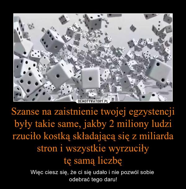 Szanse na zaistnienie twojej egzystencji były takie same, jakby 2 miliony ludzi rzuciło kostką składającą się z miliarda stron i wszystkie wyrzuciłytę samą liczbę – Więc ciesz się, że ci się udało i nie pozwól sobie odebrać tego daru!