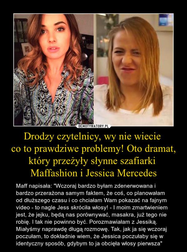 """Drodzy czytelnicy, wy nie wiecie co to prawdziwe problemy! Oto dramat,który przeżyły słynne szafiarki Maffashion i Jessica Mercedes – Maff napisała: """"Wczoraj bardzo byłam zdenerwowana i bardzo przerażona samym faktem, że coś, co planowałam od dłuższego czasu i co chciałam Wam pokazać na fajnym video - to nagle Jess skróciła włosy! - I moim zmartwieniem jest, że jejku, będą nas porównywać, masakra, już tego nie robię. I tak nie powinno być. Porozmawiałam z Jessiką. Miałyśmy naprawdę długą rozmowę. Tak, jak ja się wczoraj poczułam, to dokładnie wiem, że Jessica poczułaby się w identyczny sposób, gdybym to ja obcięła włosy pierwsza"""""""