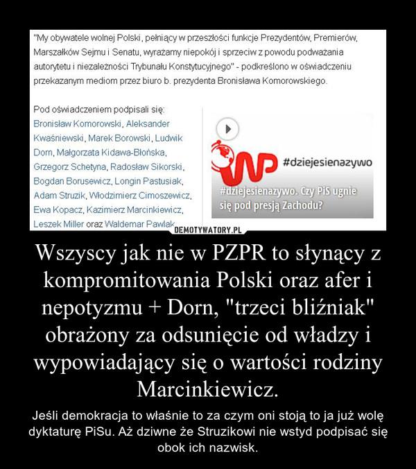 """Wszyscy jak nie w PZPR to słynący z kompromitowania Polski oraz afer i nepotyzmu + Dorn, """"trzeci bliźniak"""" obrażony za odsunięcie od władzy i wypowiadający się o wartości rodziny Marcinkiewicz. – Jeśli demokracja to właśnie to za czym oni stoją to ja już wolę dyktaturę PiSu. Aż dziwne że Struzikowi nie wstyd podpisać się obok ich nazwisk."""