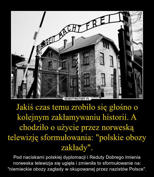 """Jakiś czas temu zrobiło się głośno o kolejnym zakłamywaniu historii. A chodziło o użycie przez norweską telewizję sformułowania: """"polskie obozy zakłady"""". – Pod naciskami polskiej dyplomacji i Reduty Dobrego Imienia norweska telewizja się ugięła i zmieniła to sformułowanie na: """"niemieckie obozy zagłady w okupowanej przez nazistów Polsce""""."""