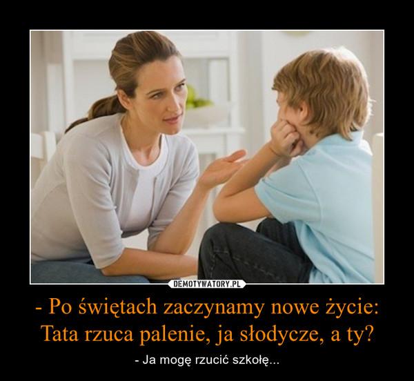 - Po świętach zaczynamy nowe życie:Tata rzuca palenie, ja słodycze, a ty? – - Ja mogę rzucić szkołę...