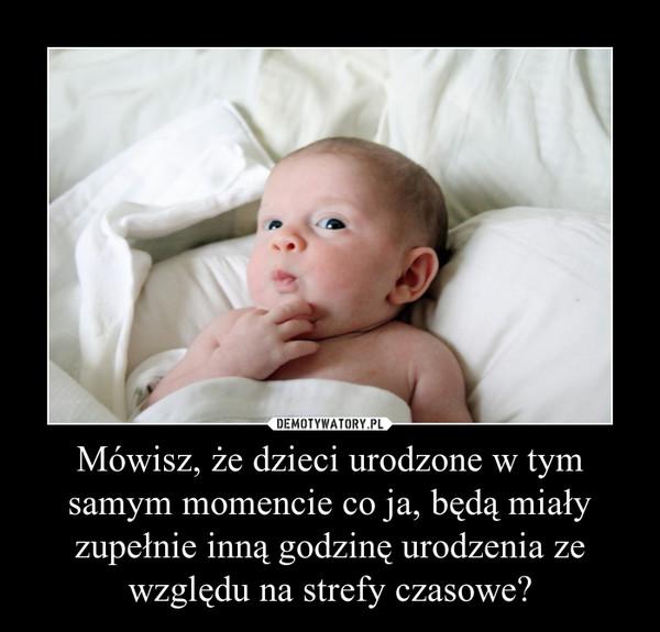 Mówisz, że dzieci urodzone w tym samym momencie co ja, będą miały zupełnie inną godzinę urodzenia ze względu na strefy czasowe? –